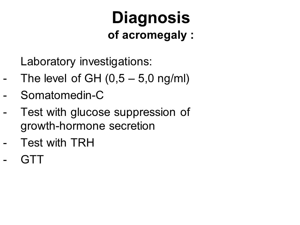 Diagnosis of acromegaly : Laboratory investigations: -The level of GH (0,5 – 5,0 ng/ml) -Somatomedin-C -Test with glucose suppression of growth-hormone secretion -Test with TRH -GTT