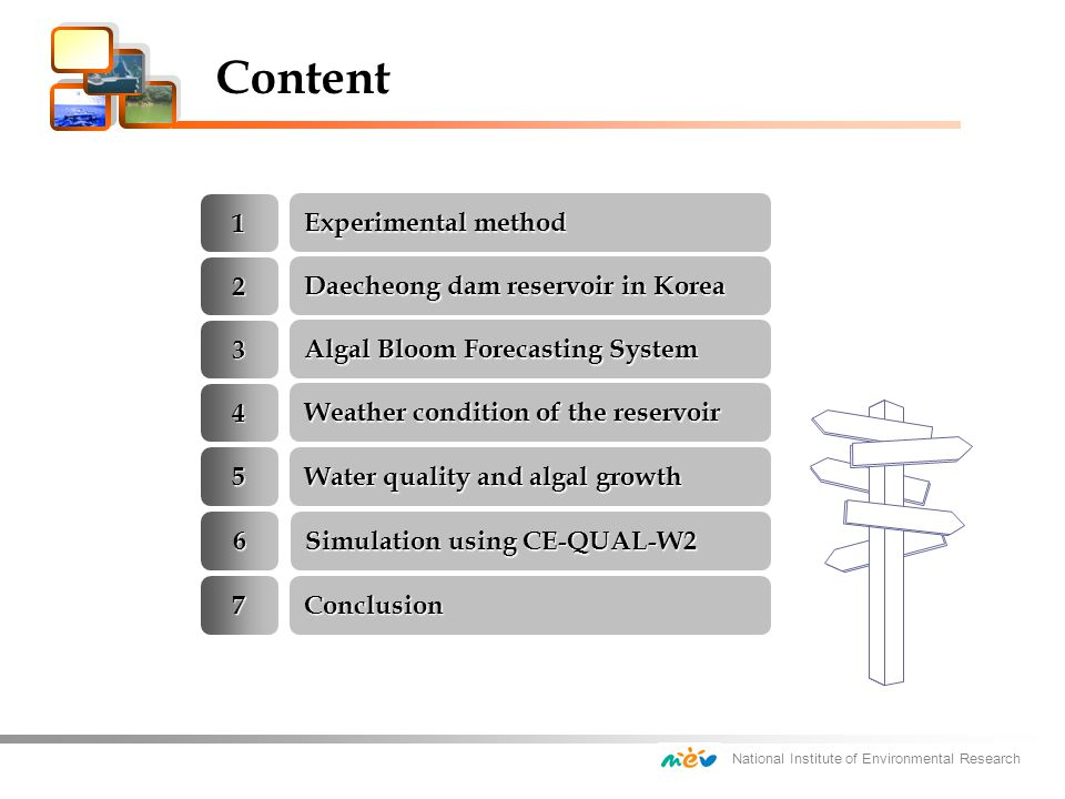 National Institute of Environmental Research 2 Algal Bloom Forecasting System 1 Daecheong dam reservoir in Korea Weather condition of the reservoir 3 Experimental method 4 Water quality and algal growth 5 Simulation using CE-QUAL-W2 6 Conclusion7 Content