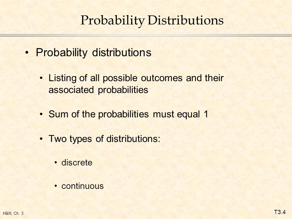 T3.4 H&N, Ch. 3 Probability Distributions Probability distributions Listing of all possible outcomes and their associated probabilities Sum of the pro