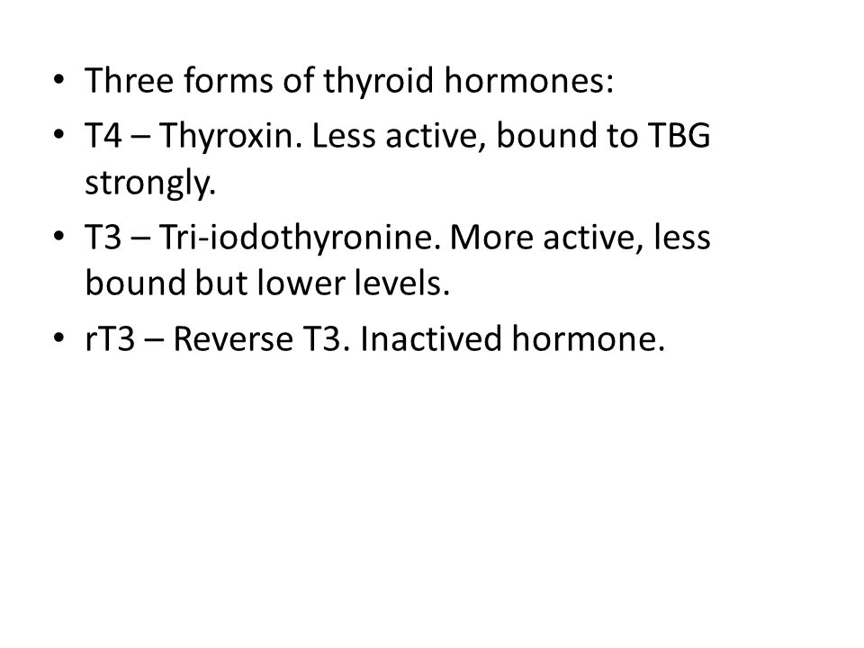 Three forms of thyroid hormones: T4 – Thyroxin. Less active, bound to TBG strongly.