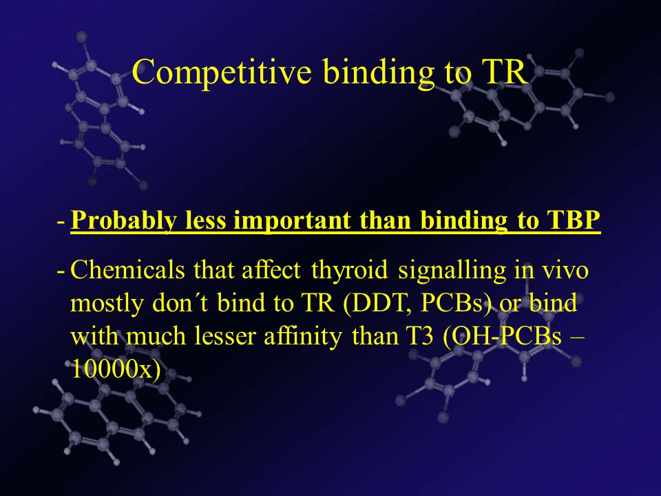 Competitive binding to TR -Probably less important than binding to TBP -Chemicals that affect thyroid signalling in vivo mostly don´t bind to TR (DDT, PCBs) or bind with much lesser affinity than T3 (OH-PCBs – 10000x)