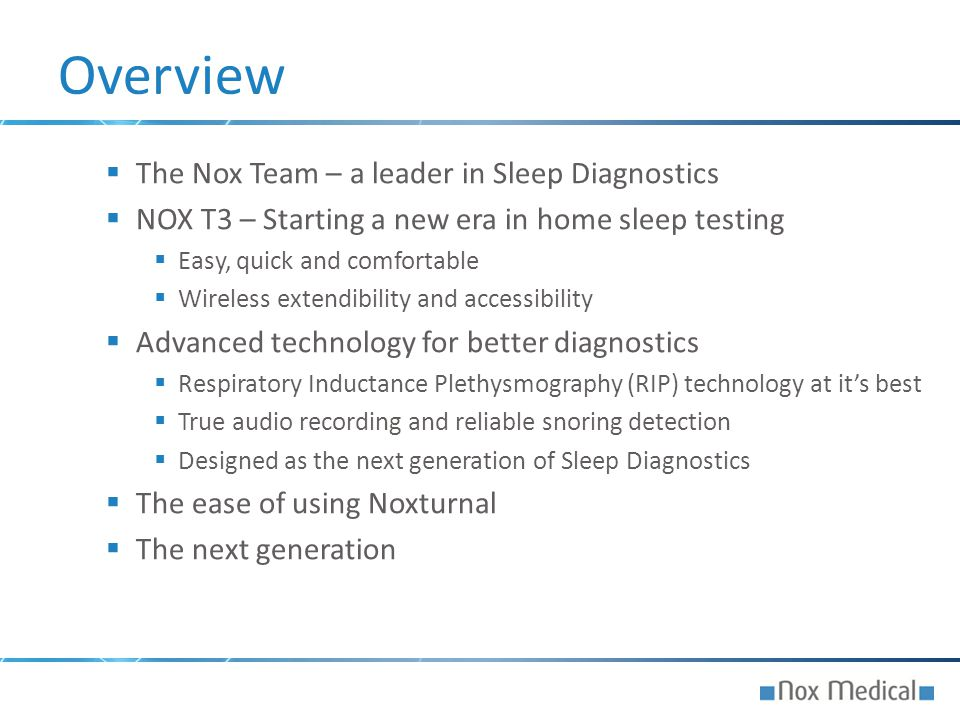  The Nox Team – a leader in Sleep Diagnostics  NOX T3 – Starting a new era in home sleep testing  Easy, quick and comfortable  Wireless extendibil