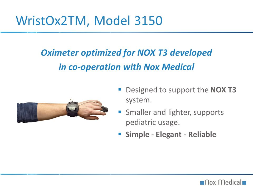  Designed to support the NOX T3 system.  Smaller and lighter, supports pediatric usage.  Simple - Elegant - Reliable WristOx2TM, Model 3150 Oximete