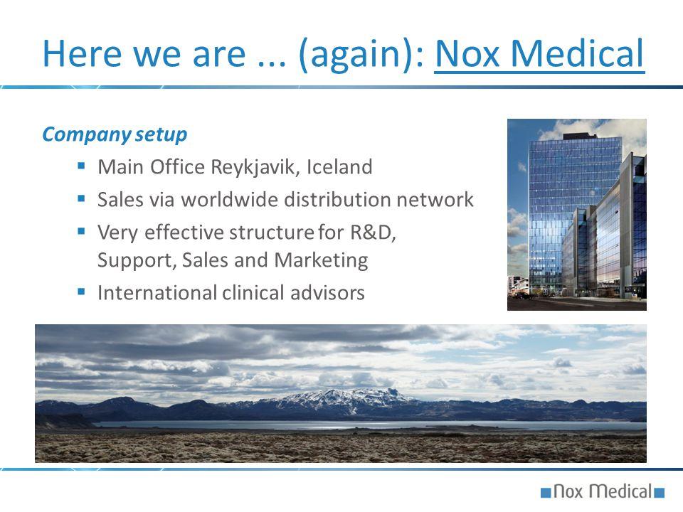 Here we are... (again): Nox Medical Company setup  Main Office Reykjavik, Iceland  Sales via worldwide distribution network  Very effective structu
