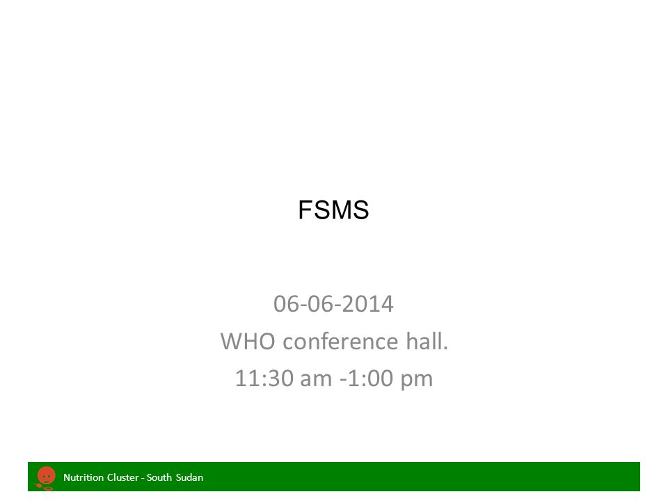Nutrition Cluster - South Sudan FSMS 06-06-2014 WHO conference hall. 11:30 am -1:00 pm