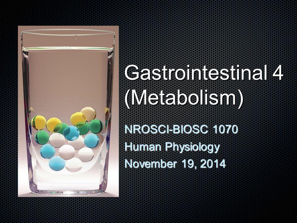 NROSCI-BIOSC 1070 Human Physiology November 19, 2014 Gastrointestinal 4 (Metabolism)