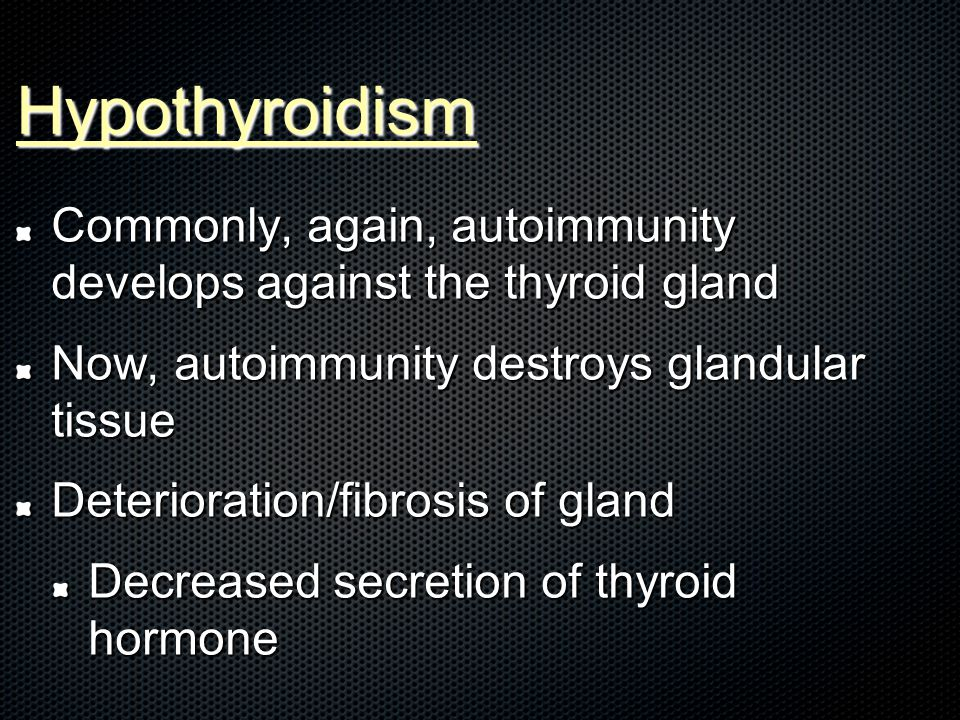 Hypothyroidism Commonly, again, autoimmunity develops against the thyroid gland Now, autoimmunity destroys glandular tissue Deterioration/fibrosis of gland Decreased secretion of thyroid hormone