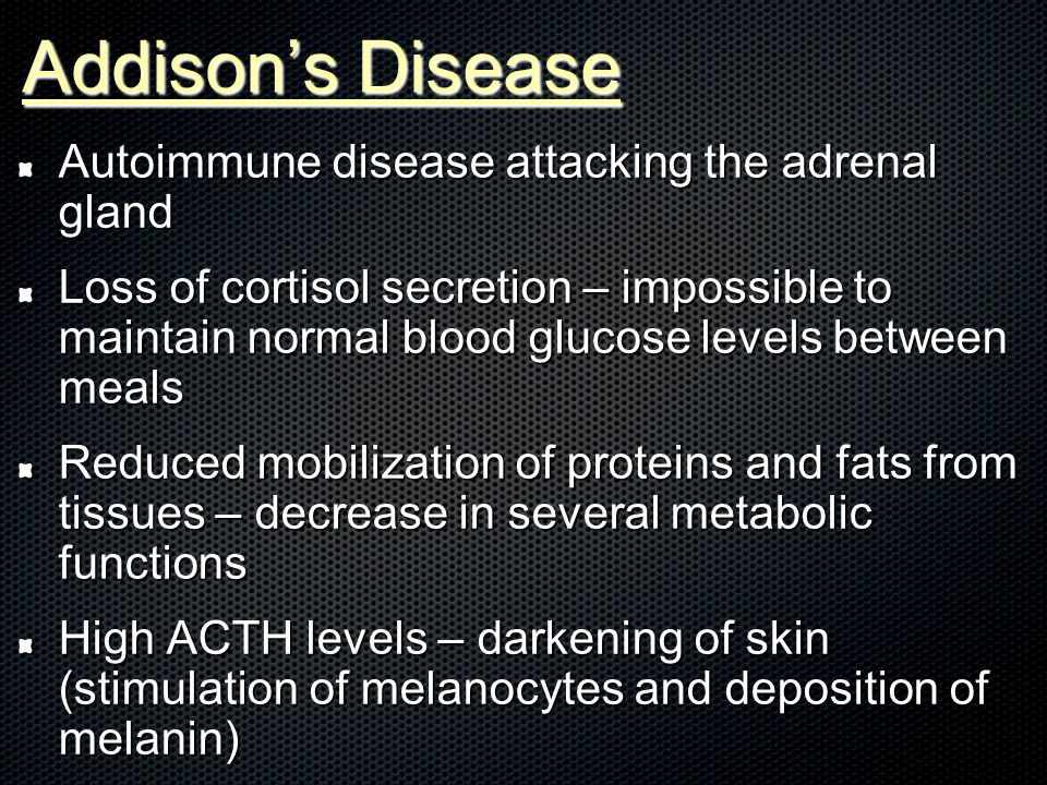Addison's Disease Autoimmune disease attacking the adrenal gland Loss of cortisol secretion – impossible to maintain normal blood glucose levels between meals Reduced mobilization of proteins and fats from tissues – decrease in several metabolic functions High ACTH levels – darkening of skin (stimulation of melanocytes and deposition of melanin)