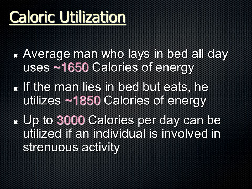 Average man who lays in bed all day uses ~1650 Calories of energy If the man lies in bed but eats, he utilizes ~1850 Calories of energy Up to 3000 Calories per day can be utilized if an individual is involved in strenuous activity Caloric Utilization