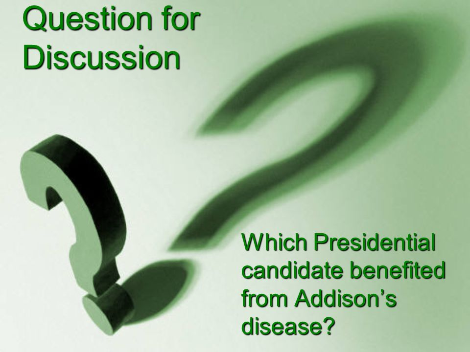 Question for Discussion Which Presidential candidate benefited from Addison's disease?