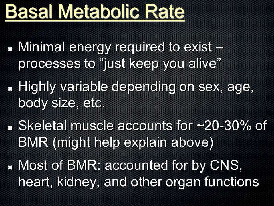 Basal Metabolic Rate Minimal energy required to exist – processes to just keep you alive Highly variable depending on sex, age, body size, etc.