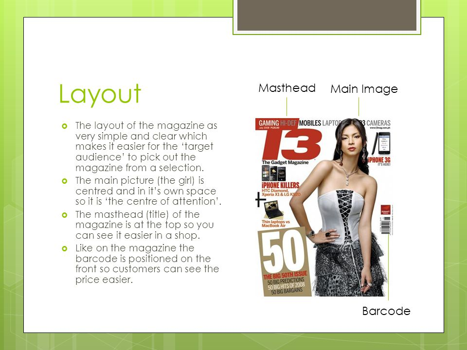 Layout  The layout of the magazine as very simple and clear which makes it easier for the 'target audience' to pick out the magazine from a selection.