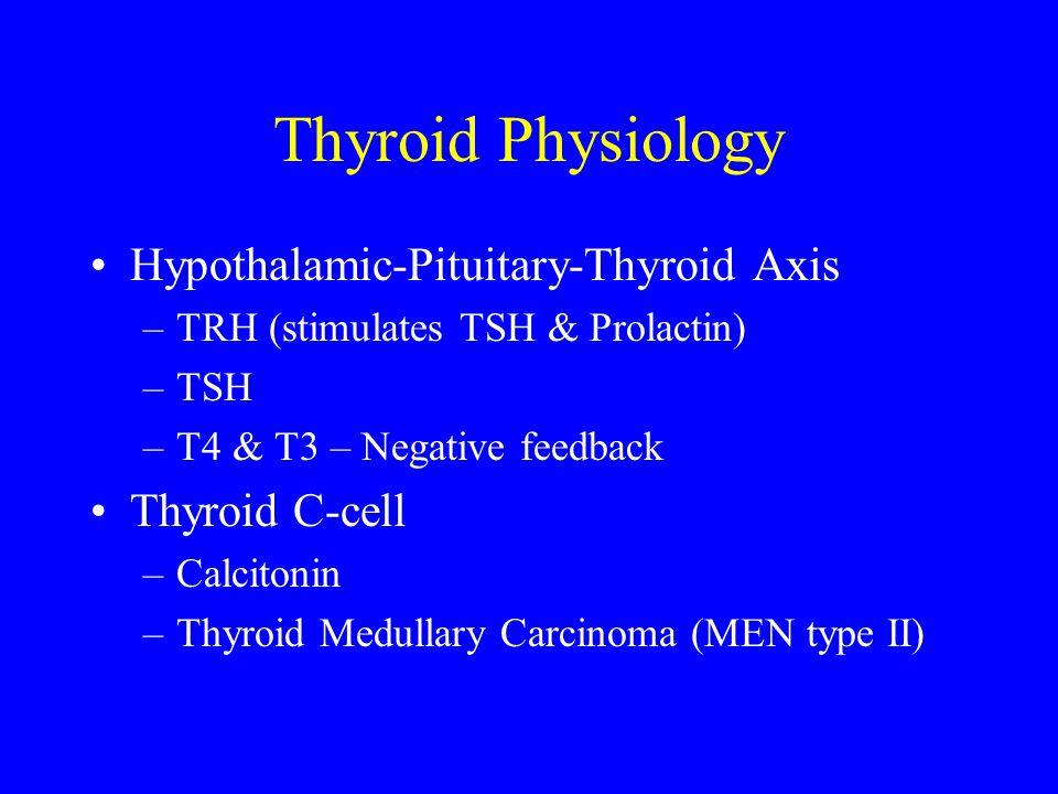 Thyroid Physiology Hypothalamic-Pituitary-Thyroid Axis –TRH (stimulates TSH & Prolactin) –TSH –T4 & T3 – Negative feedback Thyroid C-cell –Calcitonin