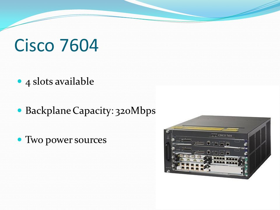 Cisco 7604 4 slots available Backplane Capacity: 320Mbps Two power sources