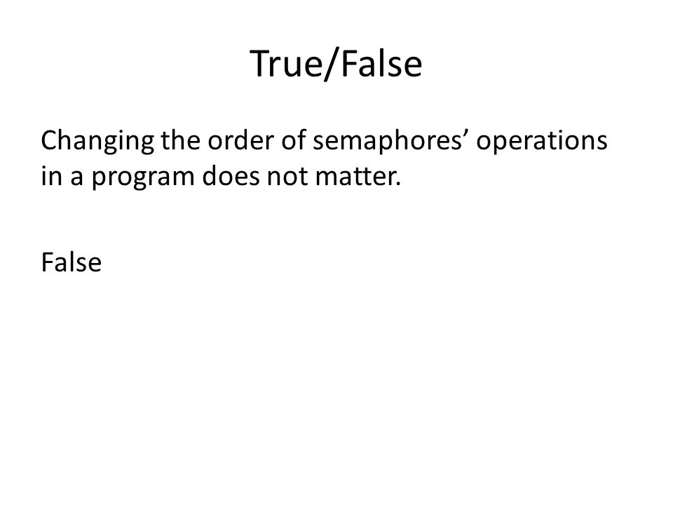 True/False Changing the order of semaphores' operations in a program does not matter. False