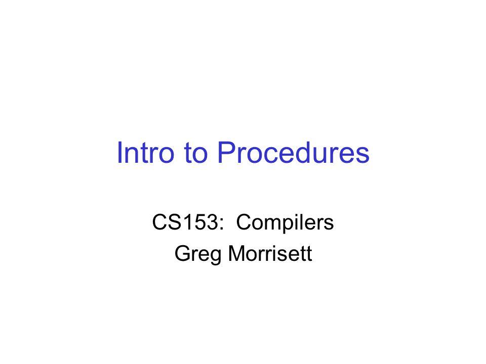 Intro to Procedures CS153: Compilers Greg Morrisett