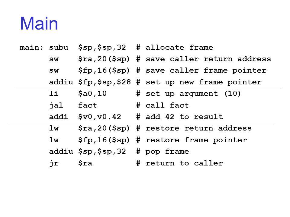 Main main:subu$sp,$sp,32# allocate frame sw$ra,20($sp)# save caller return address sw$fp,16($sp)# save caller frame pointer addiu $fp,$sp,$28 # set up
