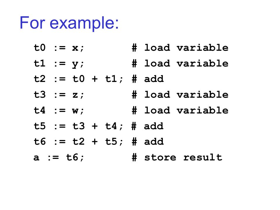 For example: t0 := x;# load variable t1 := y;# load variable t2 := t0 + t1;# add t3 := z;# load variable t4 := w;# load variable t5 := t3 + t4; # add t6 := t2 + t5;# add a := t6;# store result