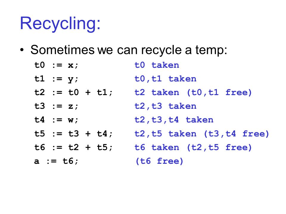 Recycling: Sometimes we can recycle a temp: t0 := x;t0 taken t1 := y;t0,t1 taken t2 := t0 + t1;t2 taken (t0,t1 free) t3 := z;t2,t3 taken t4 := w;t2,t3,t4 taken t5 := t3 + t4;t2,t5 taken (t3,t4 free) t6 := t2 + t5;t6 taken (t2,t5 free) a := t6;(t6 free)