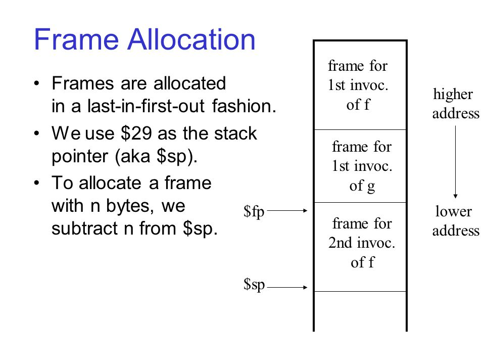 Notes: Frame pointers aren t necessary: –can calculate variable offsets relative to $sp –this works until values of unknown size are allocated on the stack (e.g., via alloca.) –furthermore, debuggers like having saved frame pointers around (can crawl up the stack).