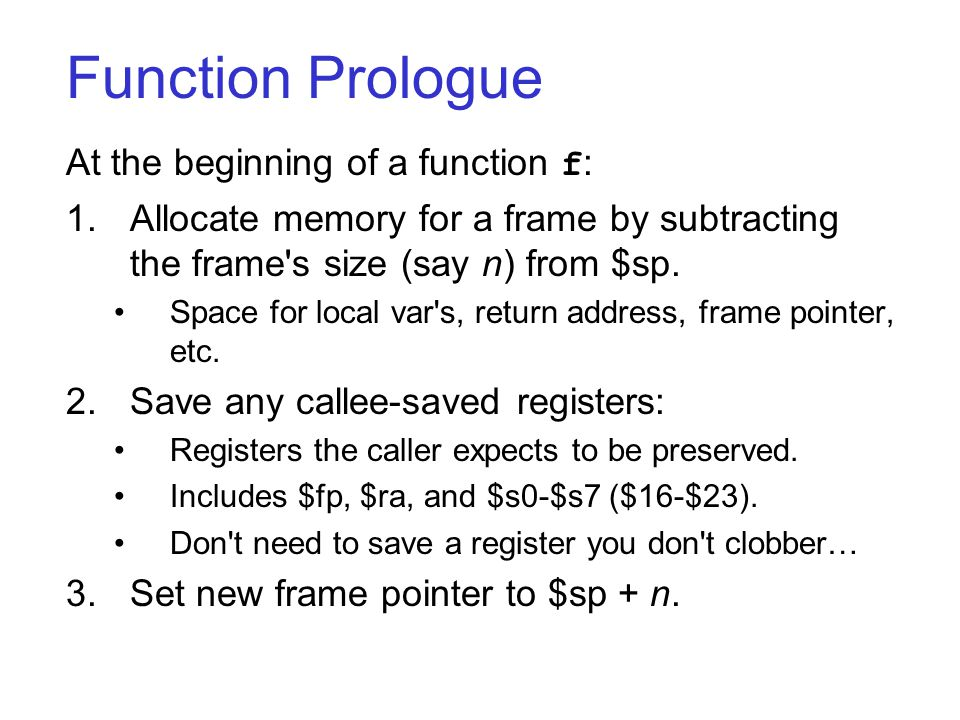 Function Prologue At the beginning of a function f : 1.Allocate memory for a frame by subtracting the frame s size (say n) from $sp.