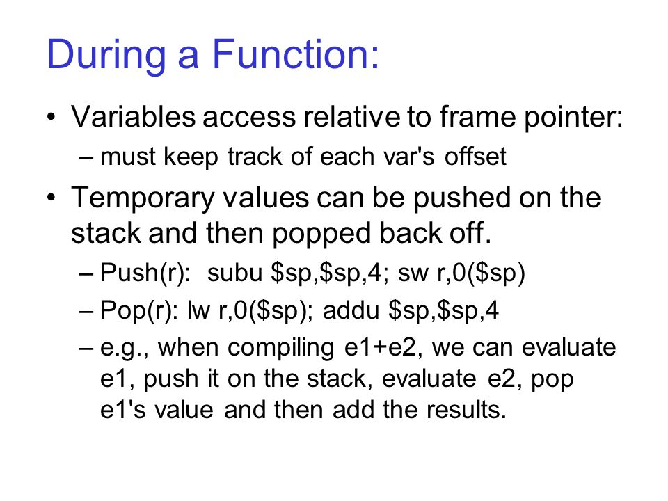 During a Function: Variables access relative to frame pointer: –must keep track of each var s offset Temporary values can be pushed on the stack and then popped back off.