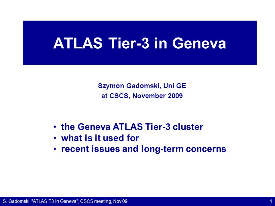 ATLAS computing in Geneva 268 CPU cores 180 TB for data –70 in a Storage Element special features: –direct line to CERN at 10 Gb/s –latest software via CERN AFS –SE in Tiers of ATLAS since Summer 2009 –FTS channels from CERN and from NDGF Tier 1 S.