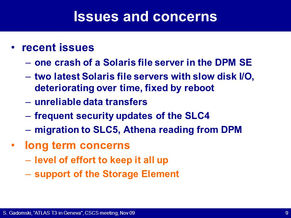 Issues and concerns recent issues –one crash of a Solaris file server in the DPM SE –two latest Solaris file servers with slow disk I/O, deteriorating over time, fixed by reboot –unreliable data transfers –frequent security updates of the SLC4 –migration to SLC5, Athena reading from DPM long term concerns –level of effort to keep it all up –support of the Storage Element S.