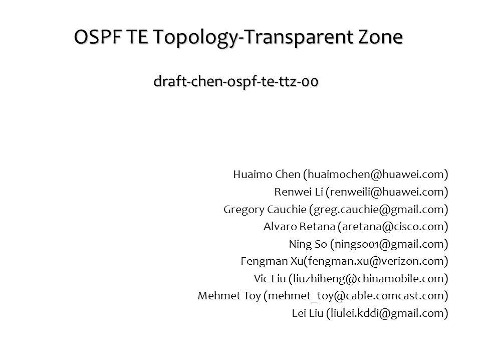 OSPF TE Topology-Transparent Zone draft-chen-ospf-te-ttz-00 Huaimo Chen (huaimochen@huawei.com) Renwei Li (renweili@huawei.com) Gregory Cauchie (greg.cauchie@gmail.com) Alvaro Retana (aretana@cisco.com) Ning So (ningso01@gmail.com) Fengman Xu(fengman.xu@verizon.com) Vic Liu (liuzhiheng@chinamobile.com) Mehmet Toy (mehmet_toy@cable.comcast.com) Lei Liu (liulei.kddi@gmail.com)
