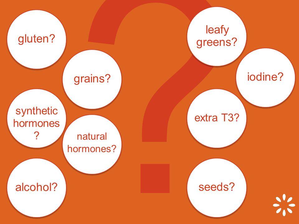 synthetic hormones . gluten. grains. leafy greens.