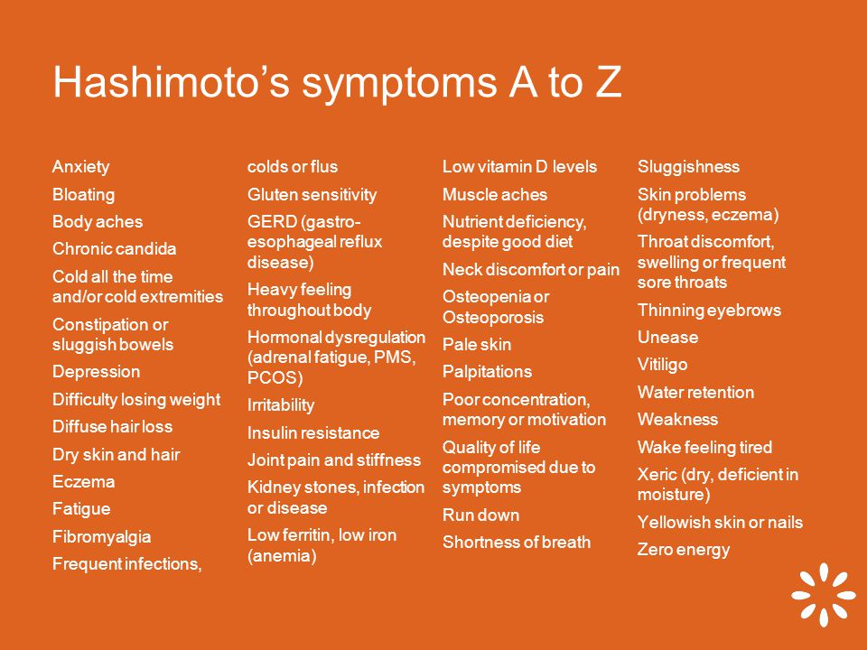 Hashimoto's symptoms A to Z Anxiety Bloating Body aches Chronic candida Cold all the time and/or cold extremities Constipation or sluggish bowels Depression Difficulty losing weight Diffuse hair loss Dry skin and hair Eczema Fatigue Fibromyalgia Frequent infections, colds or flus Gluten sensitivity GERD (gastro- esophageal reflux disease) Heavy feeling throughout body Hormonal dysregulation (adrenal fatigue, PMS, PCOS) Irritability Insulin resistance Joint pain and stiffness Kidney stones, infection or disease Low ferritin, low iron (anemia) Low vitamin D levels Muscle aches Nutrient deficiency, despite good diet Neck discomfort or pain Osteopenia or Osteoporosis Pale skin Palpitations Poor concentration, memory or motivation Quality of life compromised due to symptoms Run down Shortness of breath Sluggishness Skin problems (dryness, eczema) Throat discomfort, swelling or frequent sore throats Thinning eyebrows Unease Vitiligo Water retention Weakness Wake feeling tired Xeric (dry, deficient in moisture) Yellowish skin or nails Zero energy