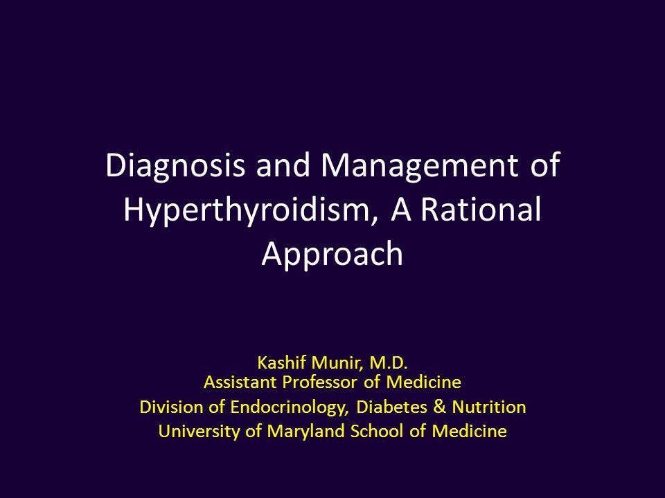 Diagnosis and Management of Hyperthyroidism, A Rational Approach Kashif Munir, M.D. Assistant Professor of Medicine Division of Endocrinology, Diabete