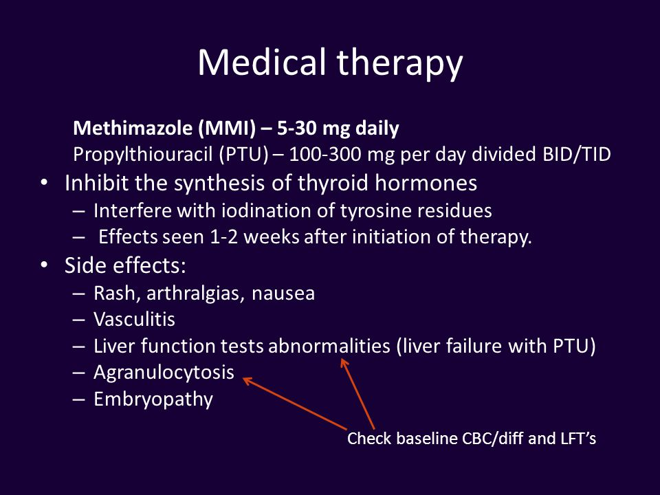 Medical therapy Methimazole (MMI) – 5-30 mg daily Propylthiouracil (PTU) – 100-300 mg per day divided BID/TID Inhibit the synthesis of thyroid hormone