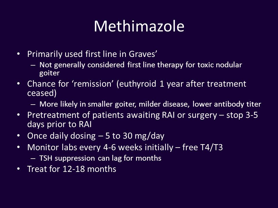 Methimazole Primarily used first line in Graves' – Not generally considered first line therapy for toxic nodular goiter Chance for 'remission' (euthyr
