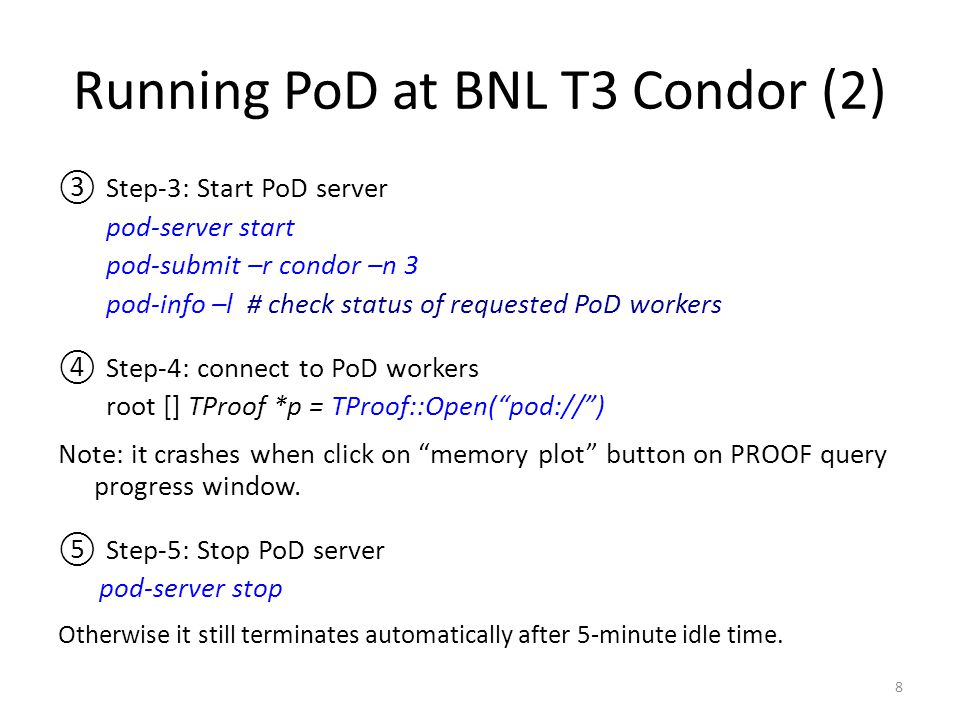 Running PoD at BNL T3 Condor (2) ③Step-3: Start PoD server pod-server start pod-submit –r condor –n 3 pod-info –l # check status of requested PoD workers ④Step-4: connect to PoD workers root [] TProof *p = TProof::Open( pod:// ) Note: it crashes when click on memory plot button on PROOF query progress window.