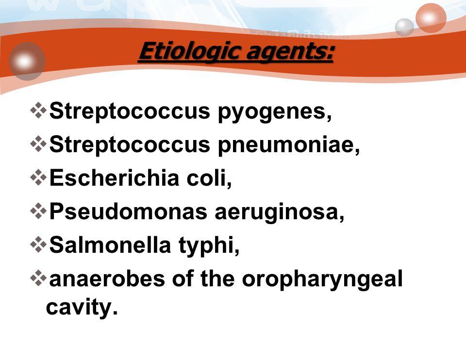 Etiologic agents:  Streptococcus pyogenes,  Streptococcus pneumoniae,  Escherichia coli,  Pseudomonas aeruginosa,  Salmonella typhi,  anaerobes of the oropharyngeal cavity.