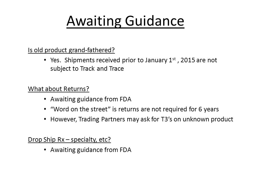 Awaiting Guidance Is old product grand-fathered? Yes. Shipments received prior to January 1 st, 2015 are not subject to Track and Trace What about Ret