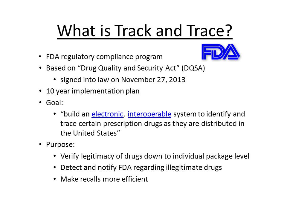 "What is Track and Trace? FDA regulatory compliance program Based on ""Drug Quality and Security Act"" (DQSA) signed into law on November 27, 2013 10 yea"