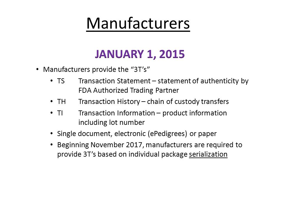 "Manufacturers Manufacturers provide the ""3T's"" TS Transaction Statement – statement of authenticity by FDA Authorized Trading Partner TH Transaction H"