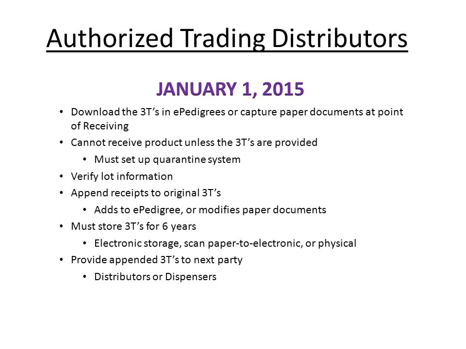 Authorized Trading Distributors Download the 3T's in ePedigrees or capture paper documents at point of Receiving Cannot receive product unless the 3T'