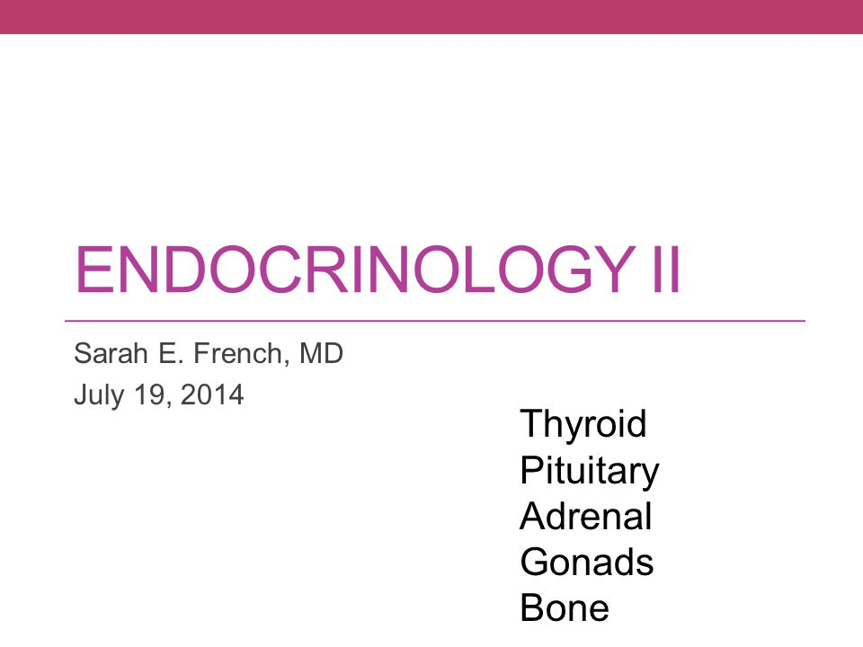 ENDOCRINOLOGY II Sarah E. French, MD July 19, 2014 Thyroid Pituitary Adrenal Gonads Bone