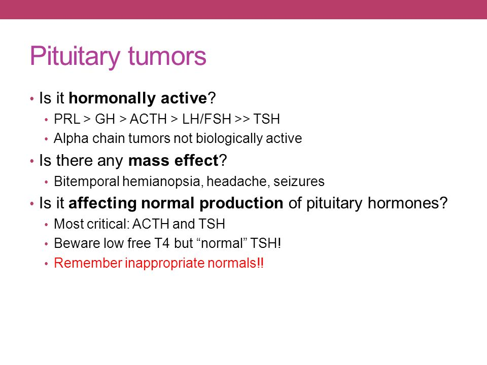 Pituitary tumors Is it hormonally active? PRL > GH > ACTH > LH/FSH >> TSH Alpha chain tumors not biologically active Is there any mass effect? Bitempo