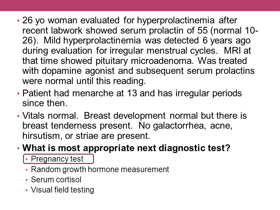 26 yo woman evaluated for hyperprolactinemia after recent labwork showed serum prolactin of 55 (normal 10- 26). Mild hyperprolactinemia was detected 6