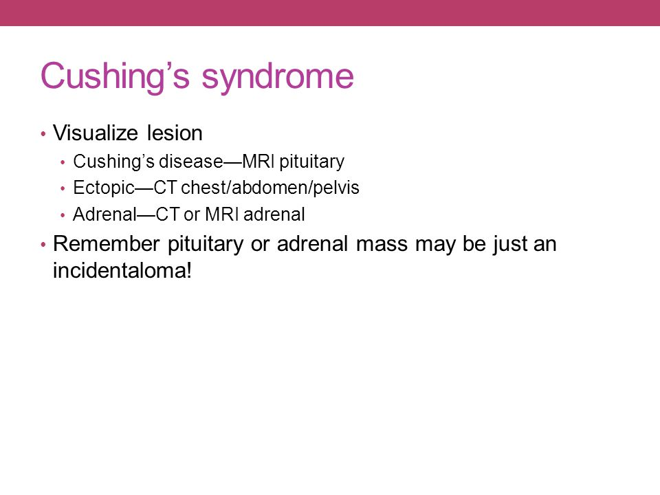 Cushing's syndrome Visualize lesion Cushing's disease—MRI pituitary Ectopic—CT chest/abdomen/pelvis Adrenal—CT or MRI adrenal Remember pituitary or ad