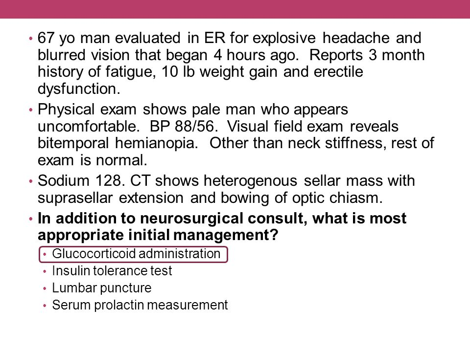 67 yo man evaluated in ER for explosive headache and blurred vision that began 4 hours ago. Reports 3 month history of fatigue, 10 lb weight gain and