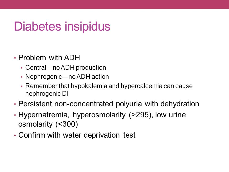 Diabetes insipidus Problem with ADH Central—no ADH production Nephrogenic—no ADH action Remember that hypokalemia and hypercalcemia can cause nephroge