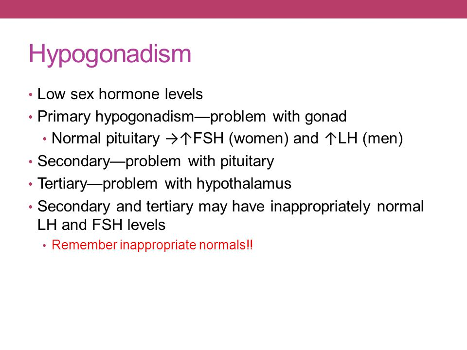Hypogonadism Low sex hormone levels Primary hypogonadism—problem with gonad Normal pituitary →↑ FSH (women) and ↑ LH (men) Secondary—problem with pitu