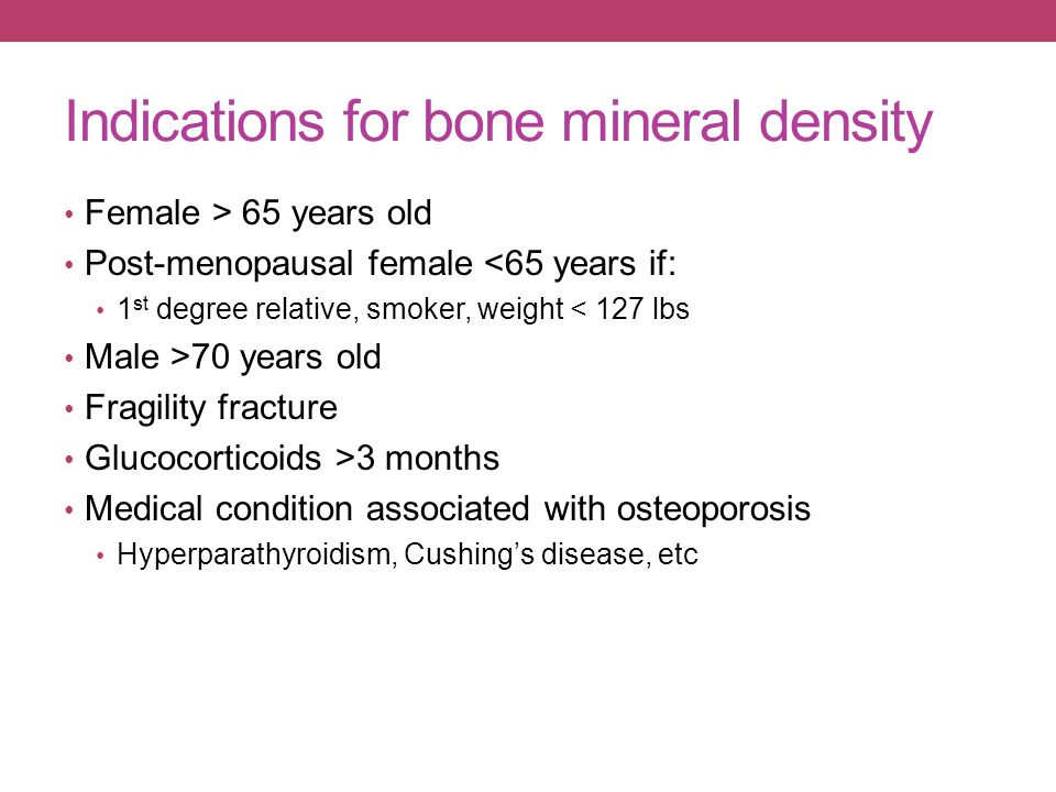 Indications for bone mineral density Female > 65 years old Post-menopausal female <65 years if: 1 st degree relative, smoker, weight < 127 lbs Male >7