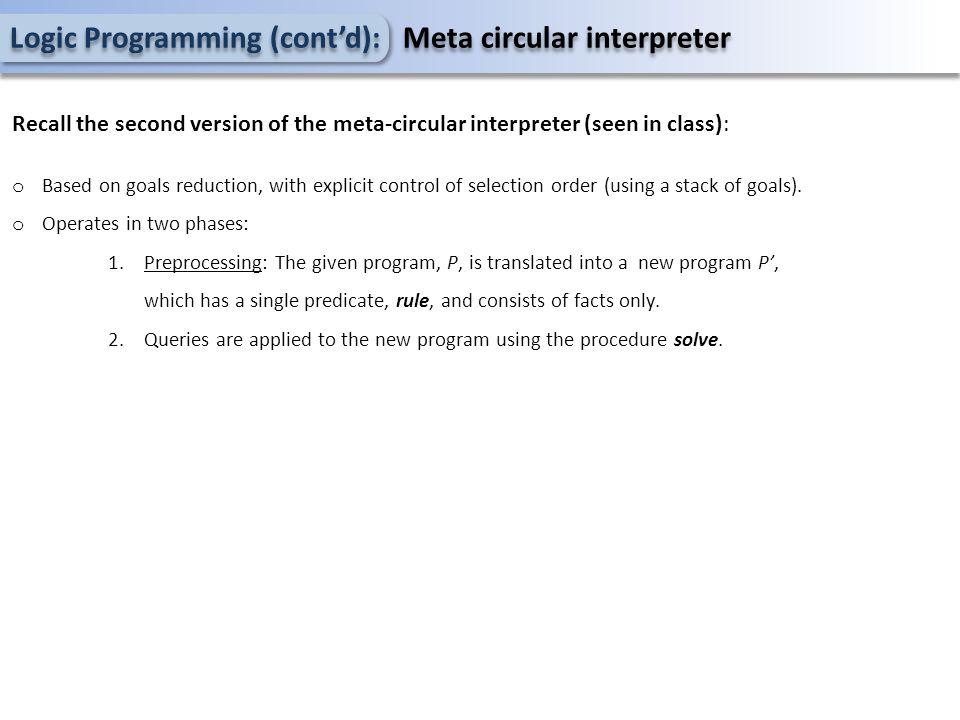 Logic Programming (cont'd): Meta circular interpreter Recall the second version of the meta-circular interpreter (seen in class): o Based on goals red