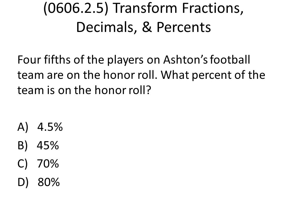 (0606.2.5) Transform Fractions, Decimals, & Percents Four fifths of the players on Ashton's football team are on the honor roll. What percent of the t